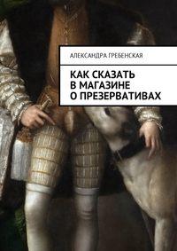 Александра Гребенская - Как сказать в магазине о презервативах