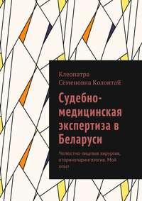 Клеопатра Семеновна Колонтай - Судебно-медицинская экспертиза в Беларуси. Челюстно-лицевая хирургия, оториноларингология. Мой опыт
