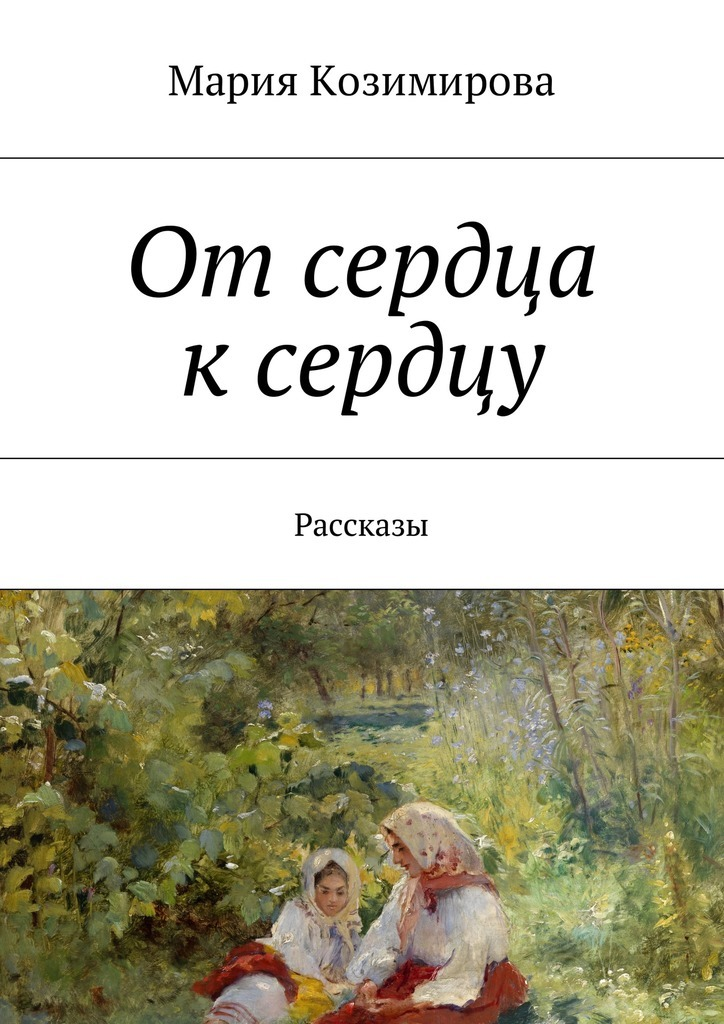 Мария Козимирова От сердца к сердцу. Рассказы беда от нежного сердца