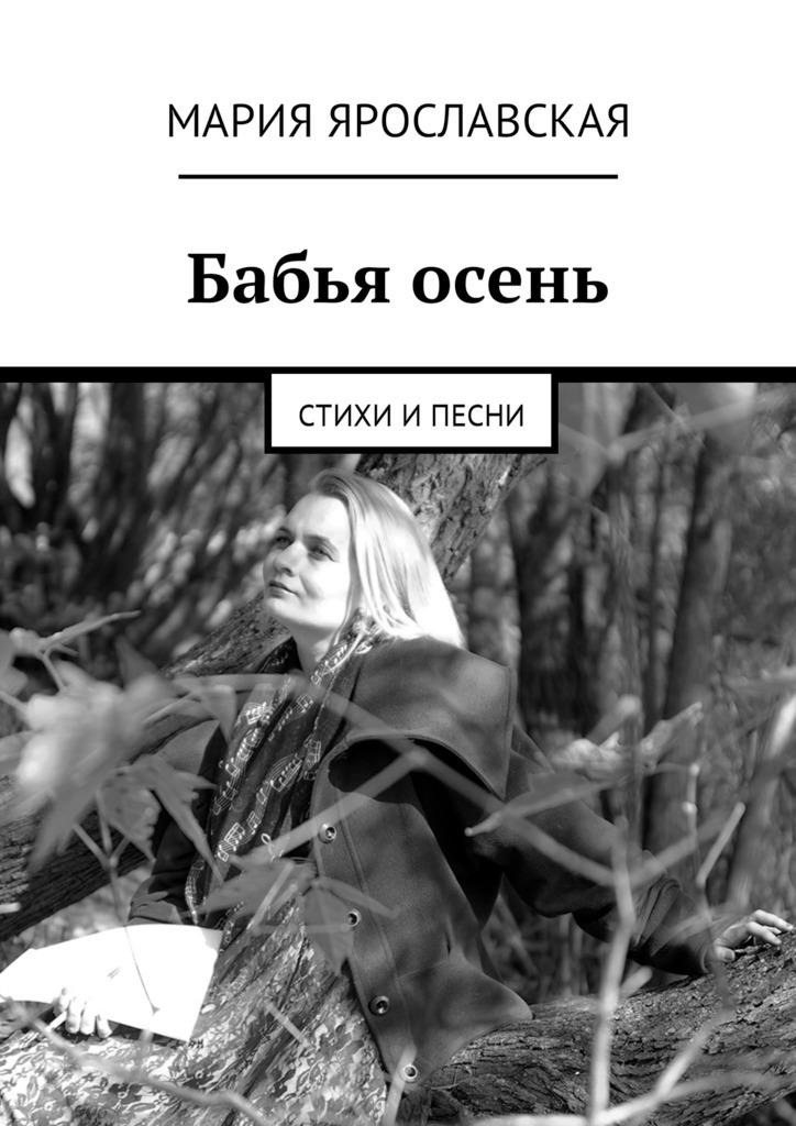 Мария Александровна Ярославская Бабья осень. Стихи ипесни возможность стихи и песни