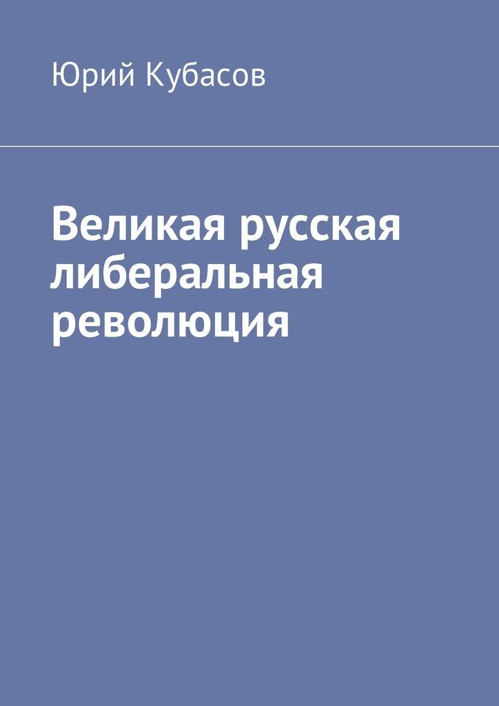 Юрий Кубасов - Великая русская либеральная революция
