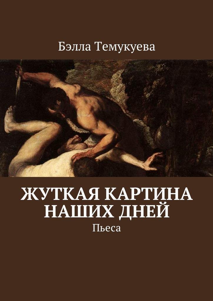 Бэлла Темукуева - Жуткая картина наших дней. Пьеса