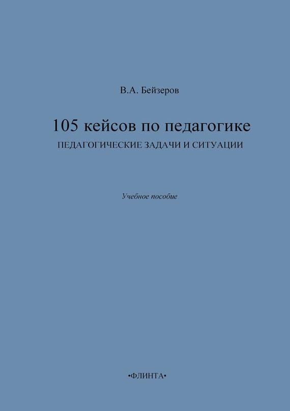 Владислав Бейзеров - 105 кейсов по педагогике. Педагогические задачи и ситуации