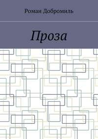 Роман Добромиль - Проза