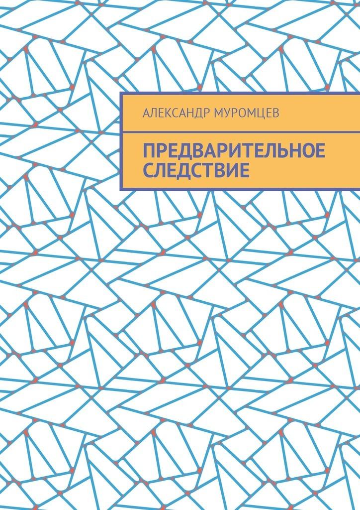 Обложка книги Предварительное следствие, автор Александр Муромцев