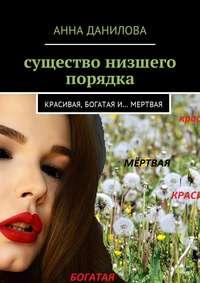 Анна Данилова - Существо низшего порядка. Красивая, богатая и… мертвая