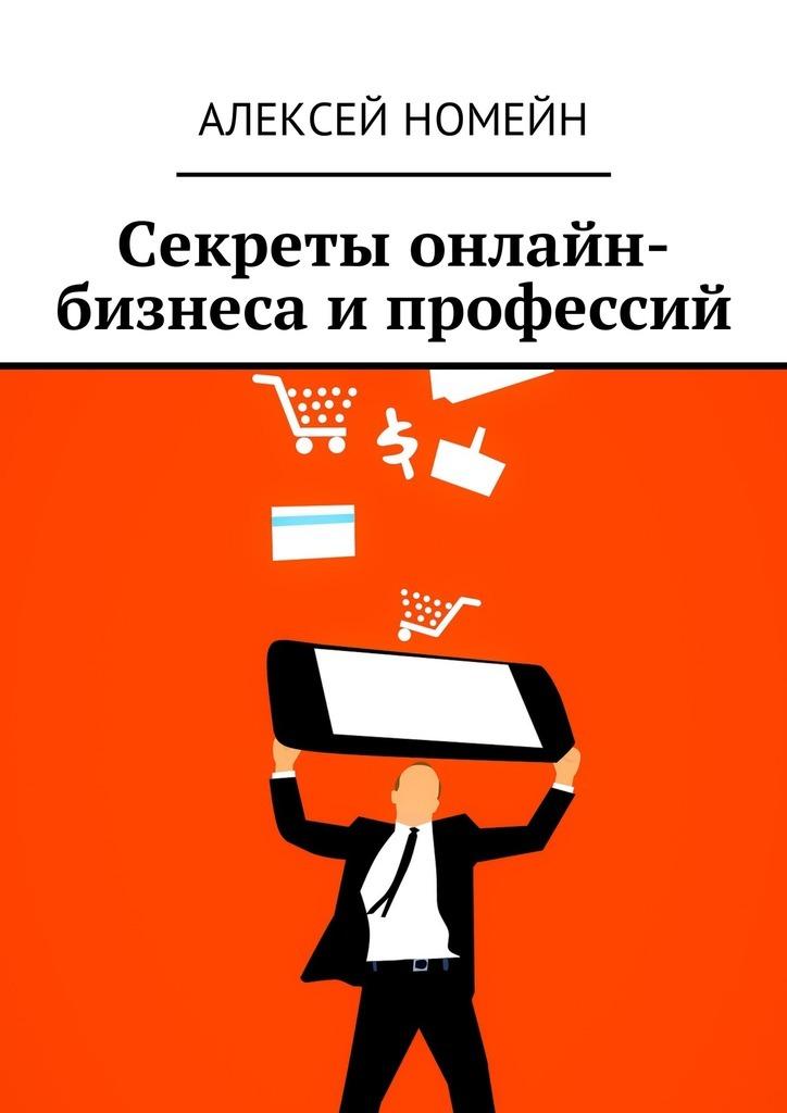Алексей Номейн Секреты онлайн-бизнеса и профессий алексей номейн как заработать наyoutube