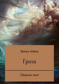 Алёна Николаевна Белых - Гроза. Сборник книг