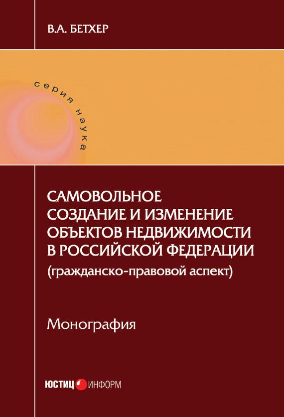 Самовольное создание и изменение объектов недвижимости в Российской Федерации (гражданско-правовой аспект)