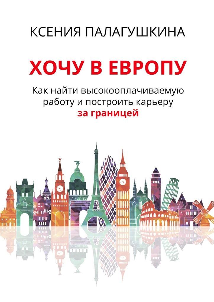 Ксения Палагушкина - Хочу в Европу. Как найти высокооплачиваемую работу и построить карьеру за границей