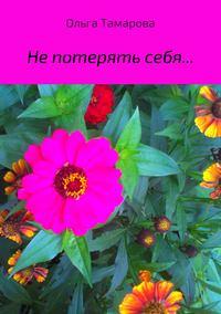 Ольга Тамарова - Не потерять себя… Сборник стихотворений