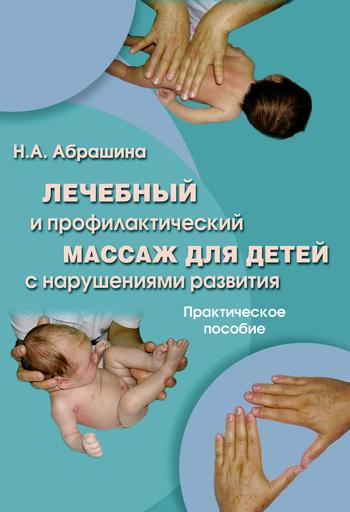 Н. А. Абрашина Лечебный и профилактический массаж для детей с нарушениями развития. Практическое пособие