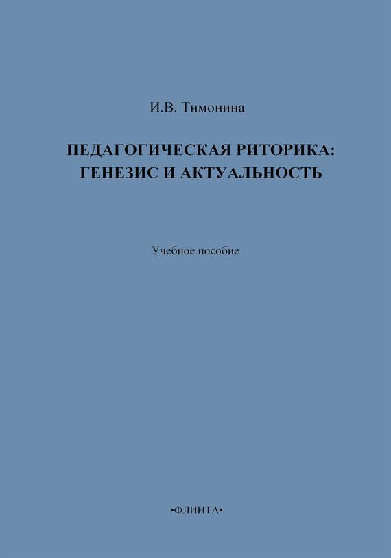 И. В. Тимонина Педагогическая риторика: генезис и актуальность. Учебное пособие