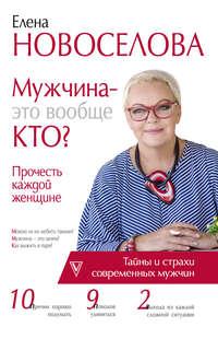 Елена Новоселова - Мужчина – это вообще кто? Прочесть каждой женщине