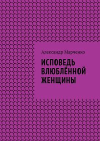 Александр Марченко - Исповедь влюблённой женщины