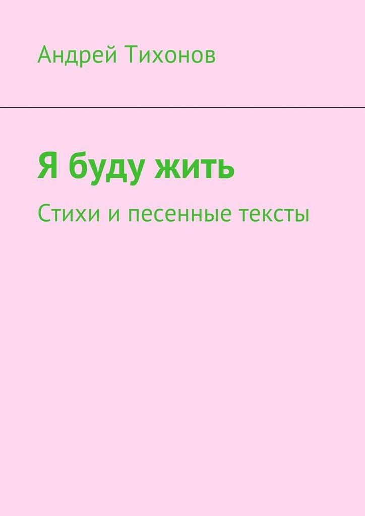 Андрей Артурович Тихонов Я буду жить. Стихи и песенные тексты