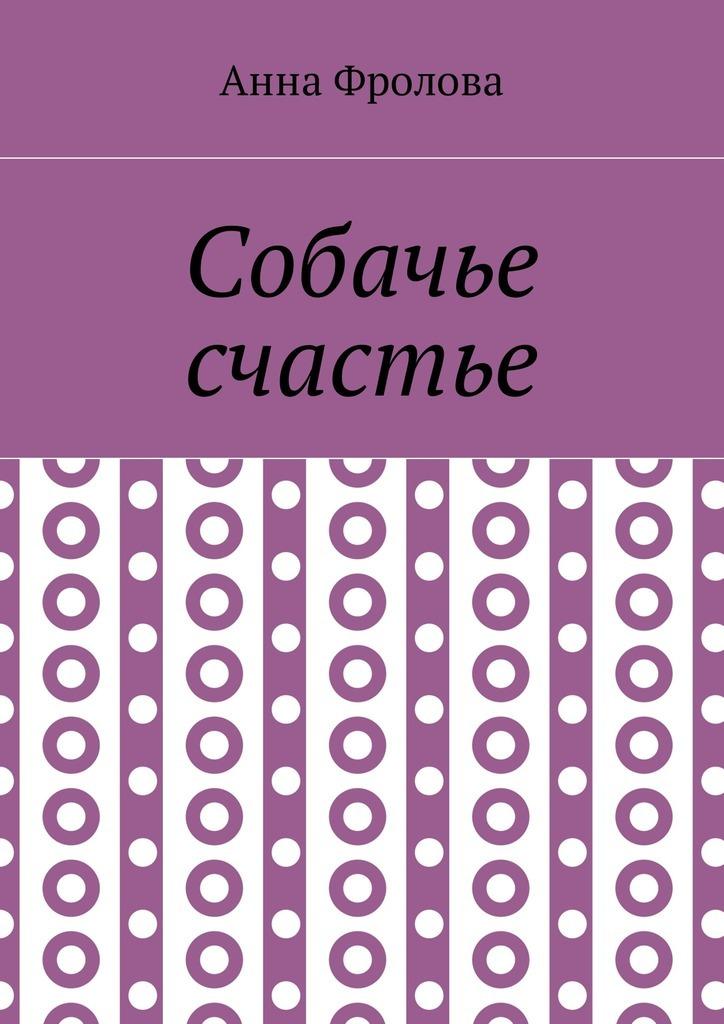Анна Фролова. Собачье счастье