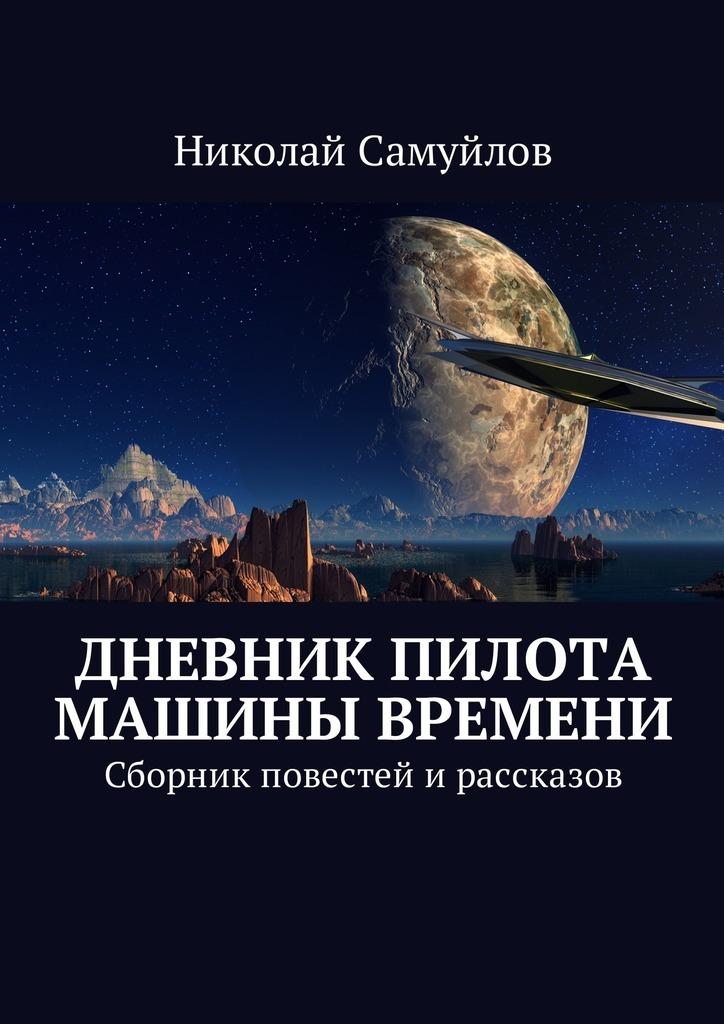 Николай Самуйлов - Дневник пилота Машины времени. Сборник повестей ирассказов