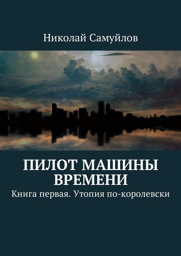 Николай Самуйлов - Пилот Машины времени. Книга первая. Утопия по-королевски