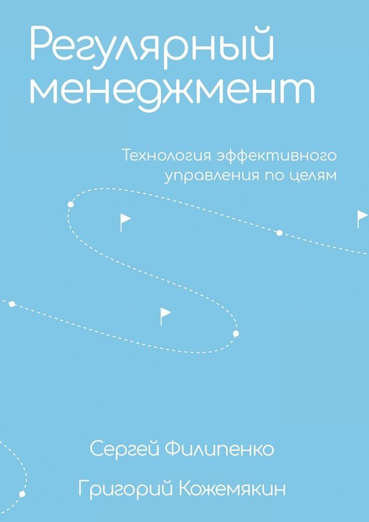 Сергей Филипенко. Регулярный менеджмент. Технология эффективного управления по целям