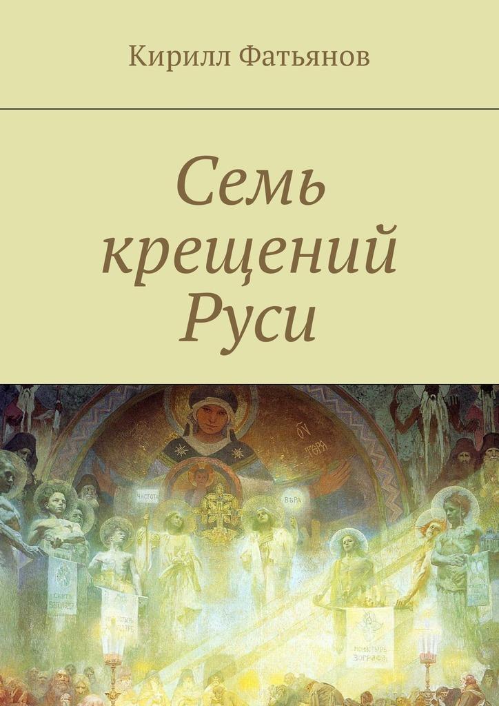 Кирилл Фатьянов - Семь крещений Руси