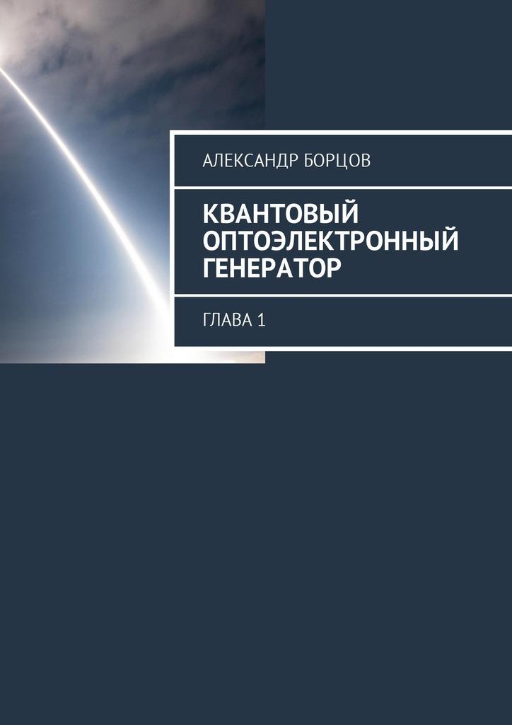 Александр Борцов Квантовый оптоэлектронный генератор. Глава1