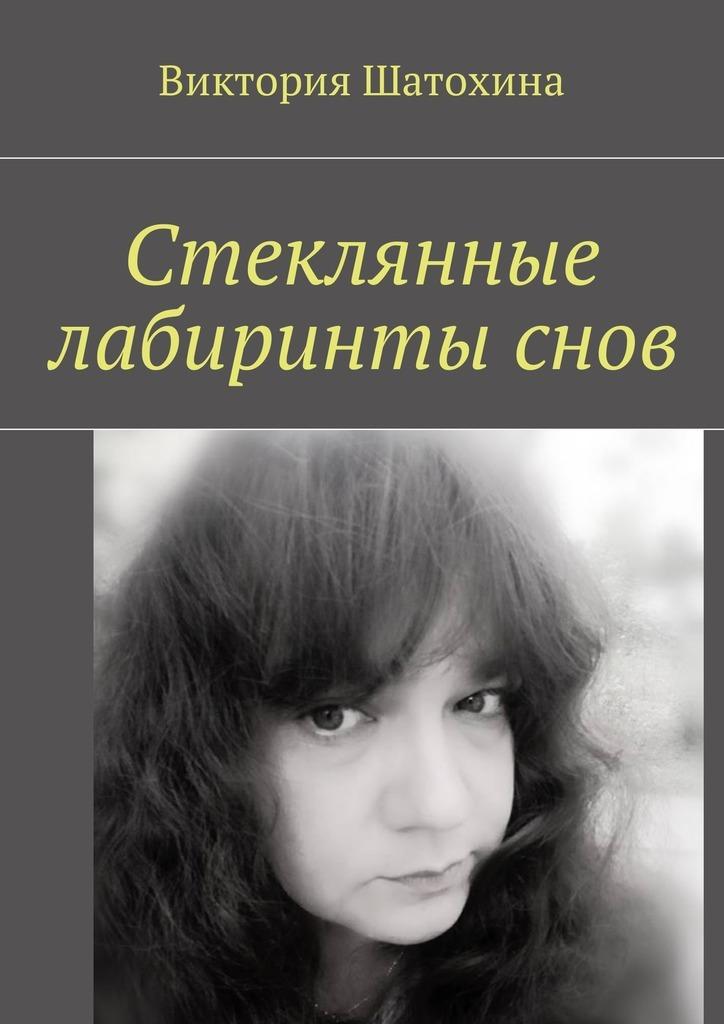 Виктория Шатохина Стеклянные лабиринты снов таинственные лабиринты