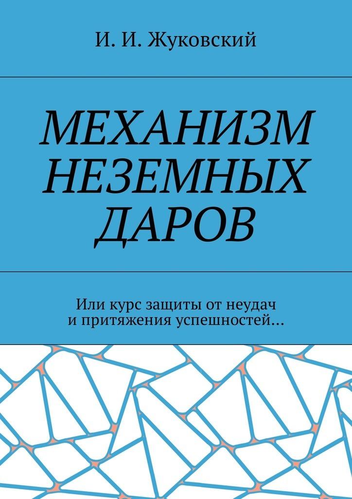 И. И. Жуковский. Механизм неземных даров. Или курс защиты отнеудач ипритяжения успешностей…