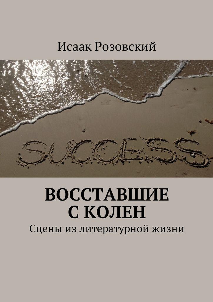 Исаак Розовский - Восставшие сколен. Сцены излитературной жизни