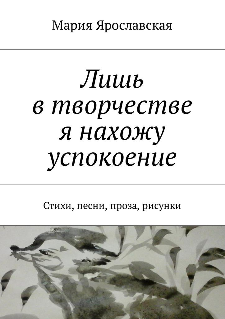Мария Ярославская Лишь втворчестве я нахожу успокоение. Стихи, песни, проза, рисунки бенджамин трейл в московском магазине