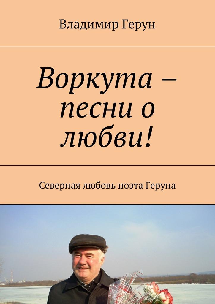 Воркута – песни о любви! Северная любовь поэта Геруна