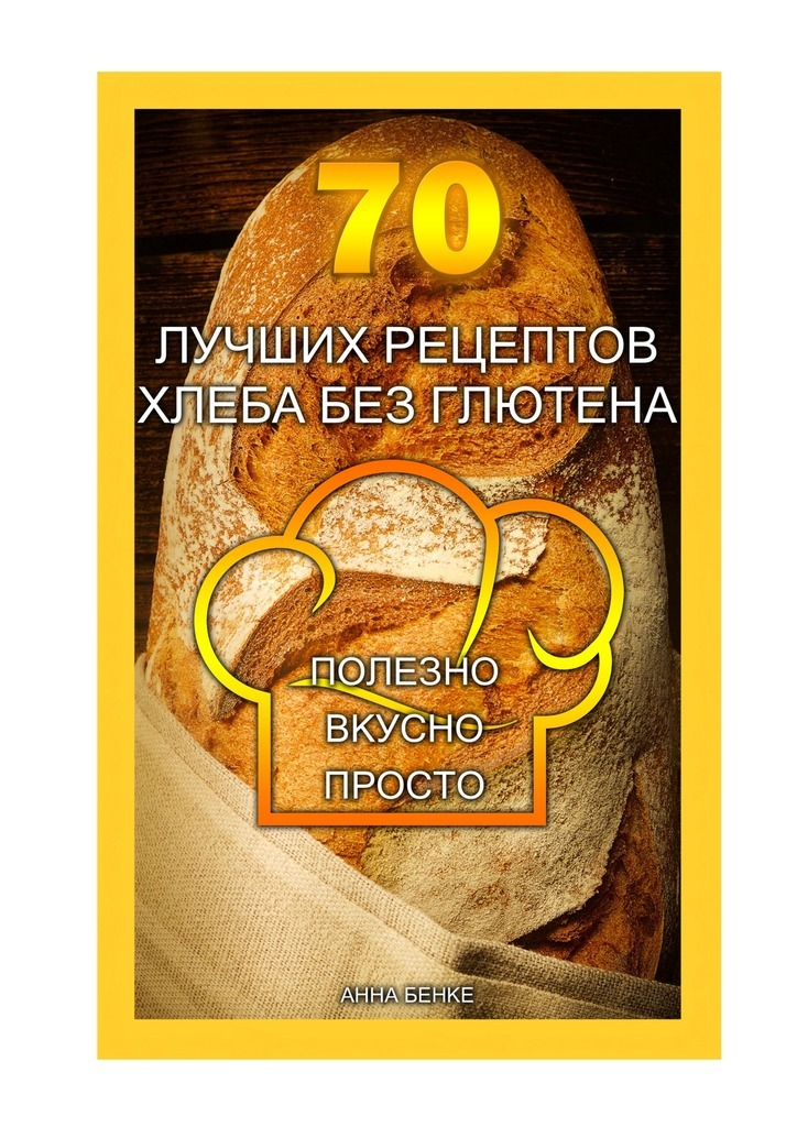 Анна Бенке 70 лучших рецептов хлеба без глютена. Полезно, вкусно, просто