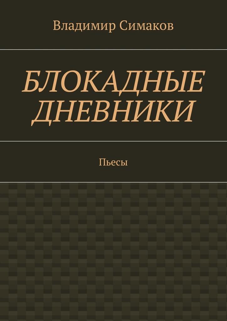 Владимир Симаков - Блокадные дневники. Пьесы