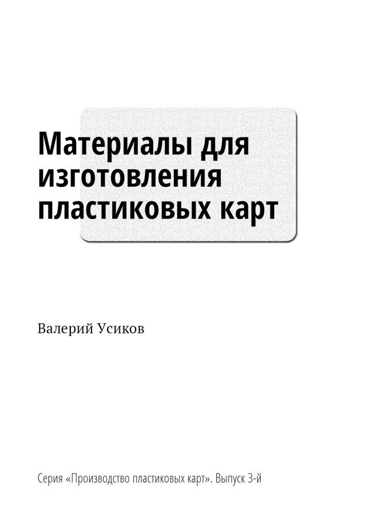 Валерий Усиков - Материалы для изготовления пластиковых карт. Серия «Производство пластиковых карт». Выпуск 3-й