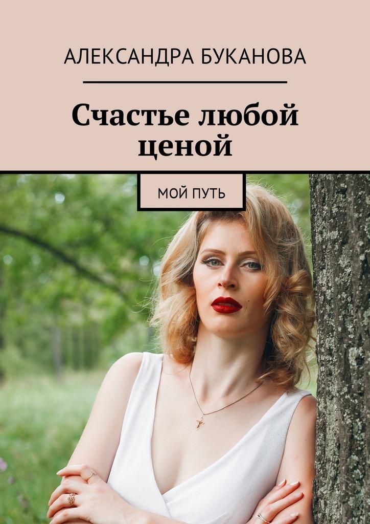 Александра Сергеевна Буканова Счастье любой ценой. Мой путь радуга м сверхвозможности человека как стать экстрасенсом