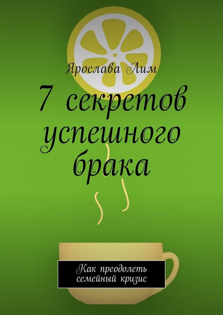 Ярослава Лим 7 секретов успешного брака. Как преодолеть семейный кризис янг э 10 заповедей успешного брака