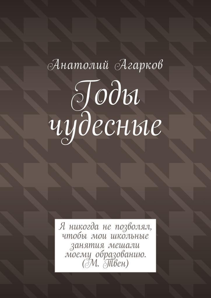 Анатолий Агарков Годы чудесные