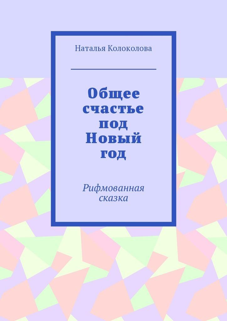 Наталья Колоколова. Общее счастье подНовый год. Рифмованная сказка