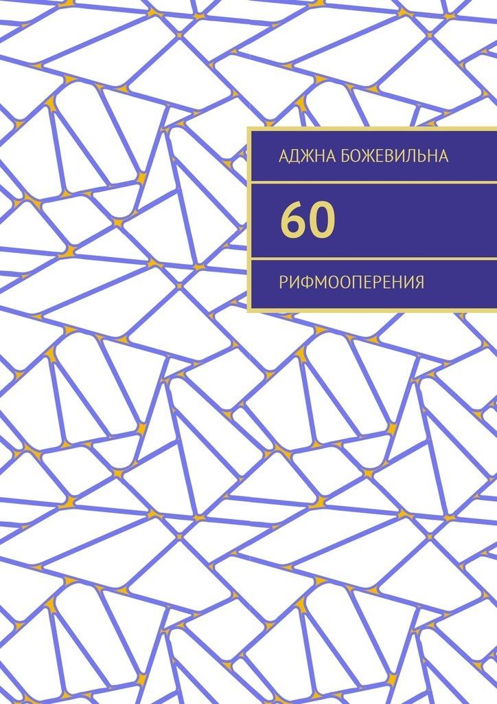 Аджна Божевильна 60. Рифмооперения ISBN: 9785449042187 аджна божевильна 33 рифмооткровения