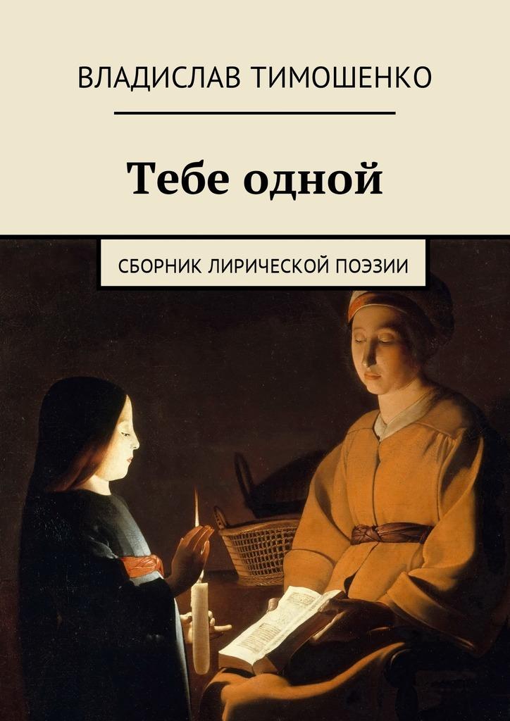 Владислав Тимошенко Тебе одной. Сборник лирической поэзии из поэзии 20 х годов