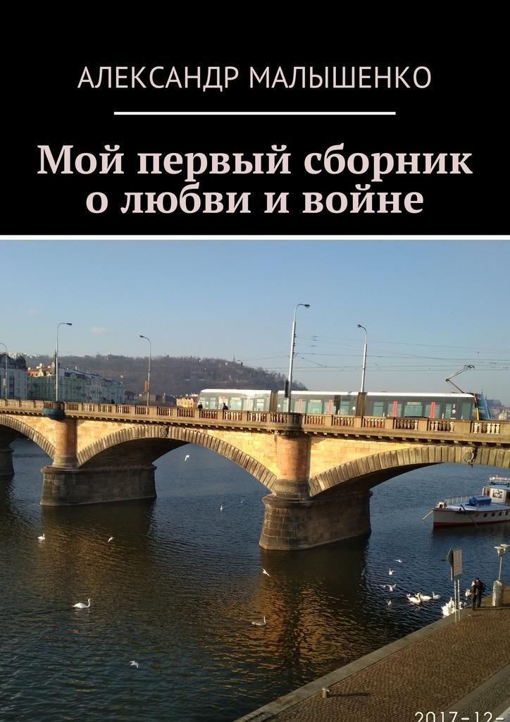Александр Малышенко Мой первый сборник о любви и войне александр марченко хочу