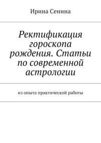 Ирина Витальевна Сенина - Ректификация гороскопа рождения. Статьи по современной астрологии. Изопыта практической работы