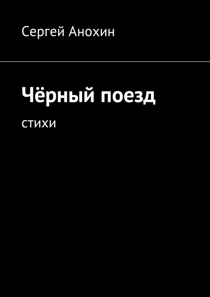 Сергей Михайлович Анохин Чёрный поезд. Стихи цена