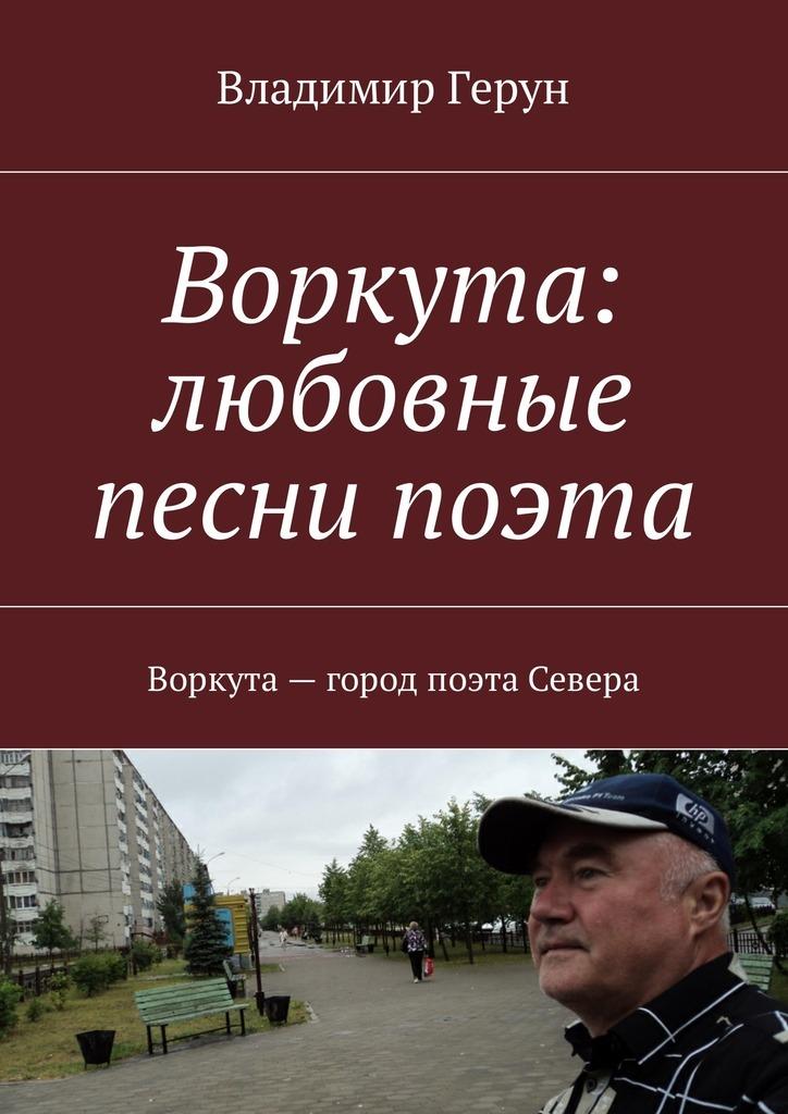 Владимир Герун Воркута: любовные песни поэта. Воркута– город поэта Севера кто мы жили были славяне