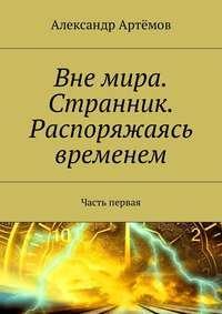 Александр Артёмов - Вне мира. Странник. Распоряжаясь временем. Часть первая