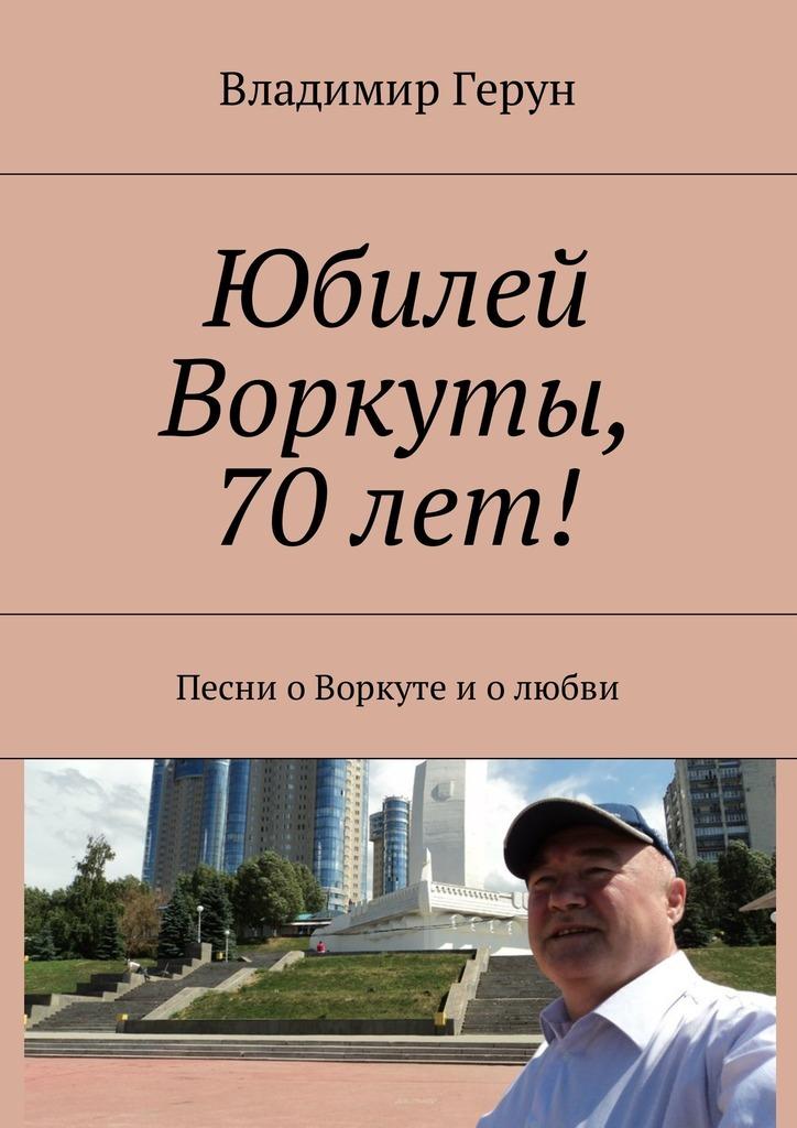 Владимир Герун Юбилей Воркуты, 70 лет! Песни оВоркуте иолюбви елена харькова и всё таки я люблю тебя том 1