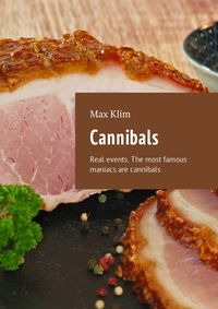 Max Klim - Cannibals. Real events. The most famous maniacs are cannibals