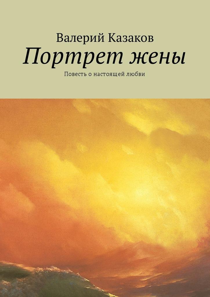 Валерий Казаков Портрет жены. Повесть онастоящей любви валерий мирошников жизнь и