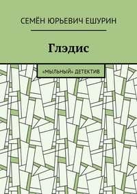 Семён Юрьевич Ешурин - Глэдис. «Мыльный» детектив