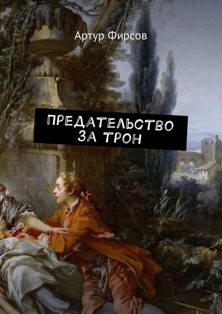 Артур Фирсов. Предательство за трон